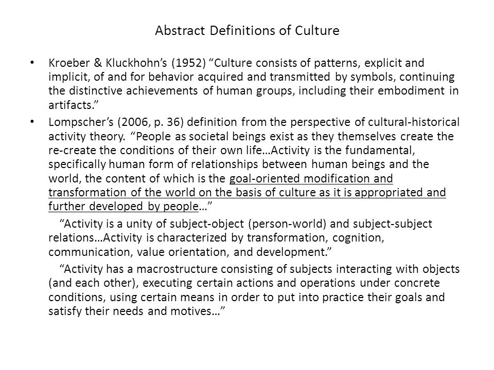 Abstract Definitions of Culture Kroeber & Kluckhohn's (1952) Culture consists of patterns, explicit and implicit, of and for behavior acquired and transmitted by symbols, continuing the distinctive achievements of human groups, including their embodiment in artifacts. Lompscher's (2006, p.