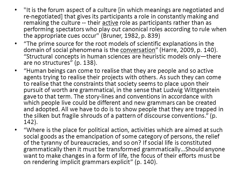 It is the forum aspect of a culture [in which meanings are negotiated and re-negotiated] that gives its participants a role in constantly making and remaking the culture -- their active role as participants rather than as performing spectators who play out canonical roles according to rule when the appropriate cues occur (Bruner, 1982, p.