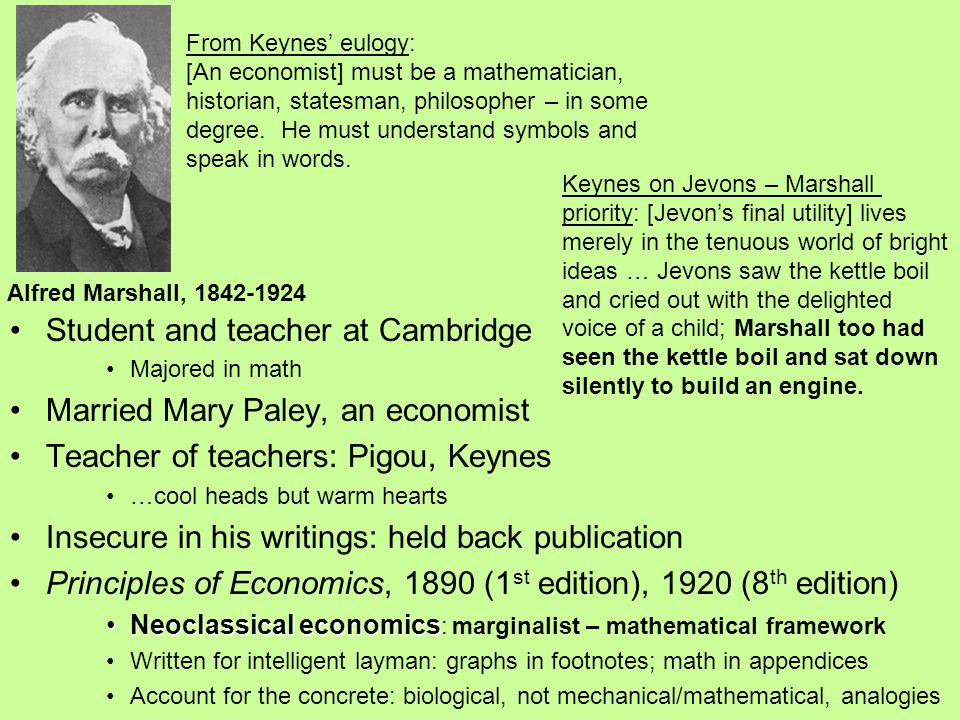 Student and teacher at Cambridge Majored in math Married Mary Paley, an economist Teacher of teachers: Pigou, Keynes …cool heads but warm hearts Insecure in his writings: held back publication Principles of Economics, 1890 (1 st edition), 1920 (8 th edition) Neoclassical economicsNeoclassical economics : marginalist – mathematical framework Written for intelligent layman: graphs in footnotes; math in appendices Account for the concrete: biological, not mechanical/mathematical, analogies Alfred Marshall, 1842-1924 From Keynes' eulogy: [An economist] must be a mathematician, historian, statesman, philosopher – in some degree.