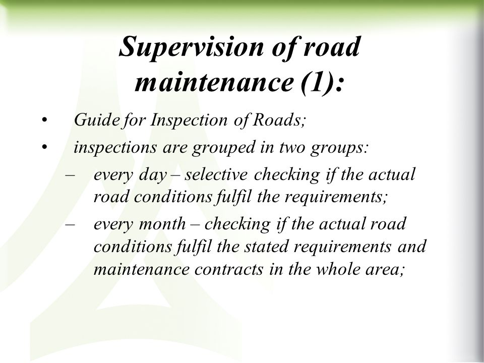 Supervision of road maintenance (1): Guide for Inspection of Roads; inspections are grouped in two groups: –every day – selective checking if the actual road conditions fulfil the requirements; –every month – checking if the actual road conditions fulfil the stated requirements and maintenance contracts in the whole area;