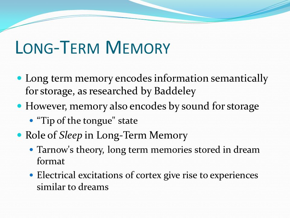 L ONG -T ERM M EMORY Long term memory encodes information semantically for storage, as researched by Baddeley However, memory also encodes by sound for storage Tip of the tongue state Role of Sleep in Long-Term Memory Tarnow s theory, long term memories stored in dream format Electrical excitations of cortex give rise to experiences similar to dreams