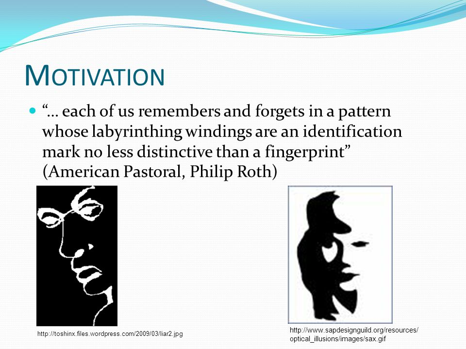 M OTIVATION … each of us remembers and forgets in a pattern whose labyrinthing windings are an identification mark no less distinctive than a fingerprint (American Pastoral, Philip Roth) http://toshinx.files.wordpress.com/2009/03/liar2.jpg http://www.sapdesignguild.org/resources/ optical_illusions/images/sax.gif