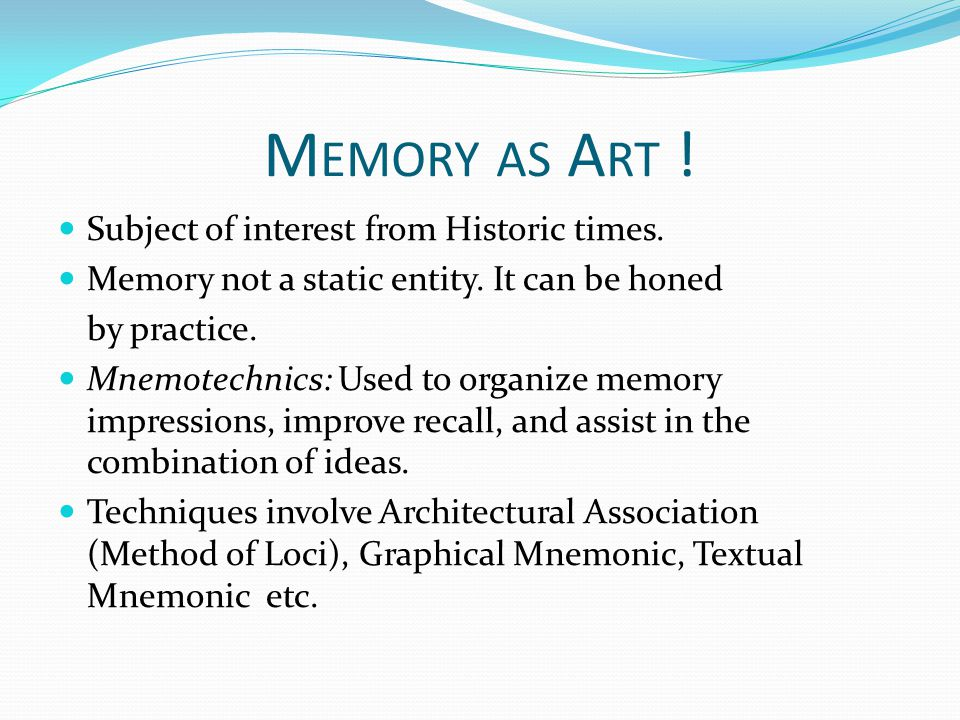 M EMORY AS A RT ! Subject of interest from Historic times. Memory not a static entity. It can be honed by practice. Mnemotechnics: Used to organize me