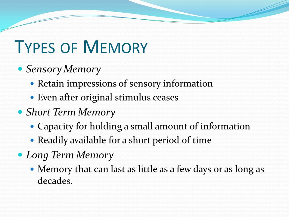 T YPES OF M EMORY Sensory Memory Retain impressions of sensory information Even after original stimulus ceases Short Term Memory Capacity for holding a small amount of information Readily available for a short period of time Long Term Memory Memory that can last as little as a few days or as long as decades.