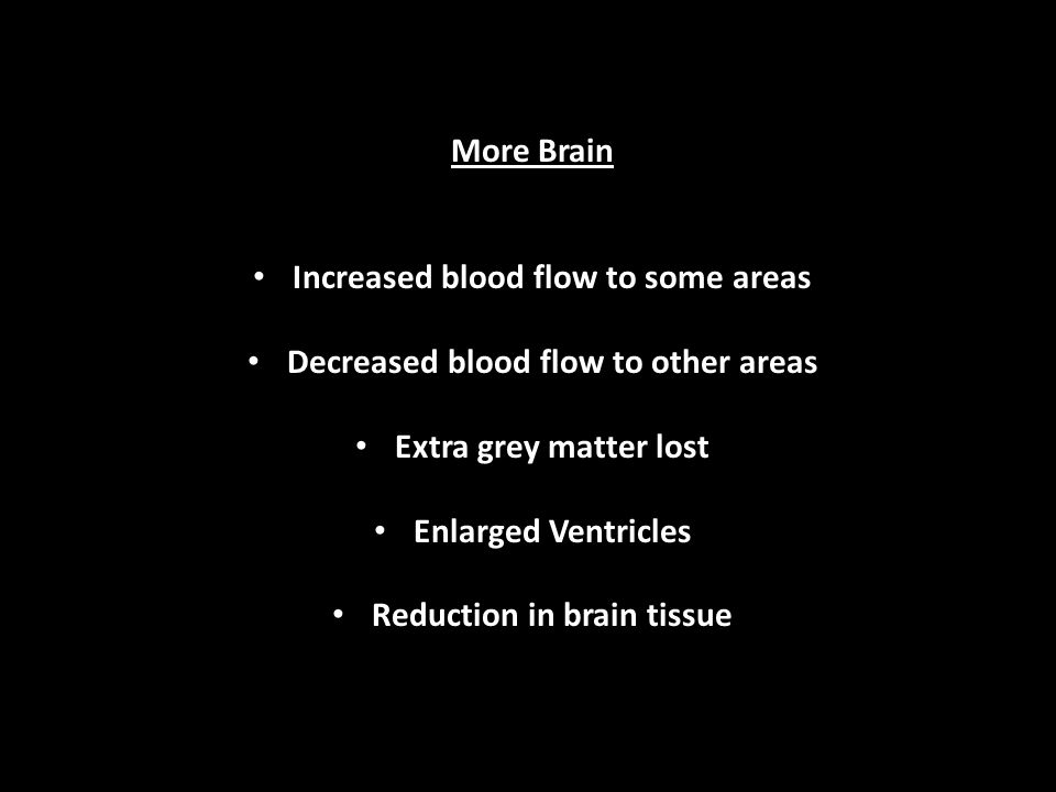 More Brain Increased blood flow to some areas Decreased blood flow to other areas Extra grey matter lost Enlarged Ventricles Reduction in brain tissue