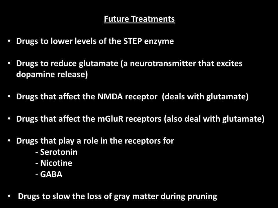 Future Treatments Drugs to lower levels of the STEP enzyme Drugs to reduce glutamate (a neurotransmitter that excites dopamine release) Drugs that affect the NMDA receptor (deals with glutamate) Drugs that affect the mGluR receptors (also deal with glutamate) Drugs that play a role in the receptors for - Serotonin - Nicotine - GABA Drugs to slow the loss of gray matter during pruning