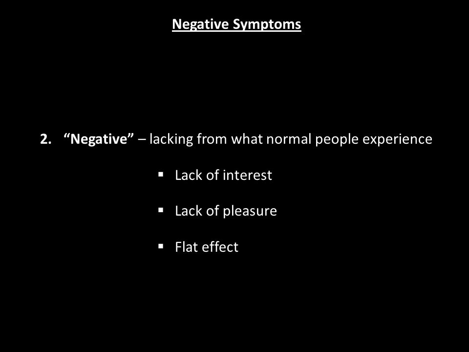 2. Negative – lacking from what normal people experience  Lack of interest  Lack of pleasure  Flat effect Negative Symptoms