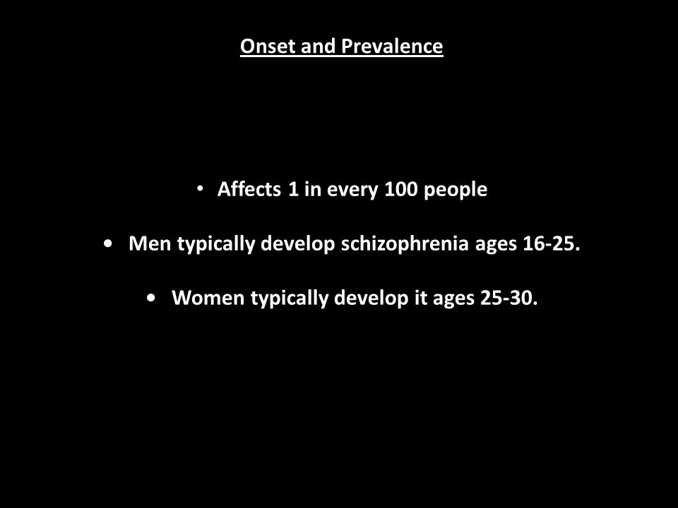 Onset and Prevalence Affects 1 in every 100 people Men typically develop schizophrenia ages 16-25.