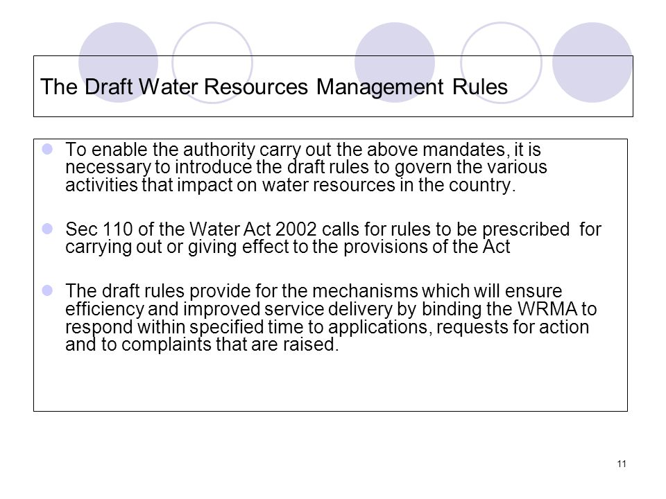 11 The Draft Water Resources Management Rules To enable the authority carry out the above mandates, it is necessary to introduce the draft rules to govern the various activities that impact on water resources in the country.