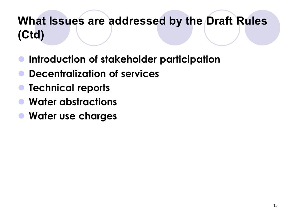 15 What Issues are addressed by the Draft Rules (Ctd) Introduction of stakeholder participation Decentralization of services Technical reports Water abstractions Water use charges