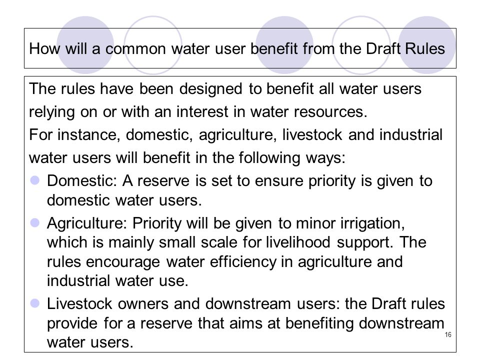 16 How will a common water user benefit from the Draft Rules The rules have been designed to benefit all water users relying on or with an interest in water resources.
