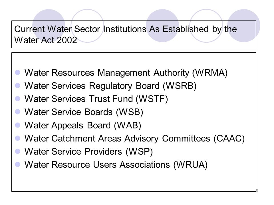 6 Current Water Sector Institutions As Established by the Water Act 2002 Water Resources Management Authority (WRMA) Water Services Regulatory Board (WSRB) Water Services Trust Fund (WSTF) Water Service Boards (WSB) Water Appeals Board (WAB) Water Catchment Areas Advisory Committees (CAAC) Water Service Providers (WSP) Water Resource Users Associations (WRUA)