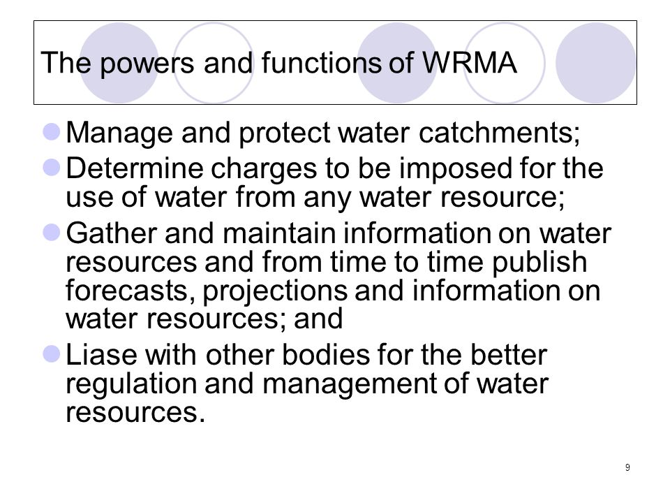 9 The powers and functions of WRMA Manage and protect water catchments; Determine charges to be imposed for the use of water from any water resource; Gather and maintain information on water resources and from time to time publish forecasts, projections and information on water resources; and Liase with other bodies for the better regulation and management of water resources.