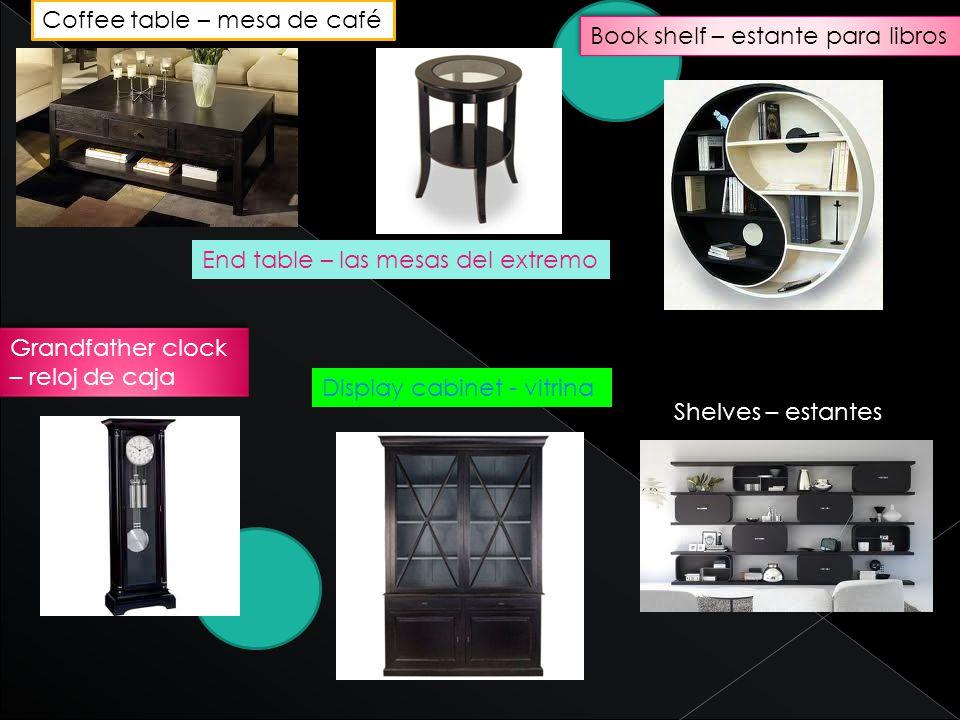 Coffee table – mesa de café End table – las mesas del extremo Book shelf – estante para libros Display cabinet - vitrina Grandfather clock – reloj de caja Shelves – estantes