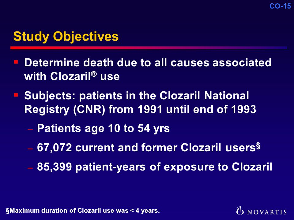 CO-15 Study Objectives  Determine death due to all causes associated with Clozaril ® use  Subjects: patients in the Clozaril National Registry (CNR) from 1991 until end of 1993 – Patients age 10 to 54 yrs – 67,072 current and former Clozaril users § – 85,399 patient-years of exposure to Clozaril §Maximum duration of Clozaril use was < 4 years.