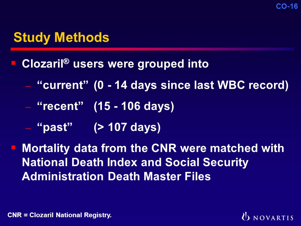 CO-16 Study Methods  Clozaril ® users were grouped into – current (0 - 14 days since last WBC record) – recent (15 - 106 days) – past (> 107 days)  Mortality data from the CNR were matched with National Death Index and Social Security Administration Death Master Files CNR = Clozaril National Registry.