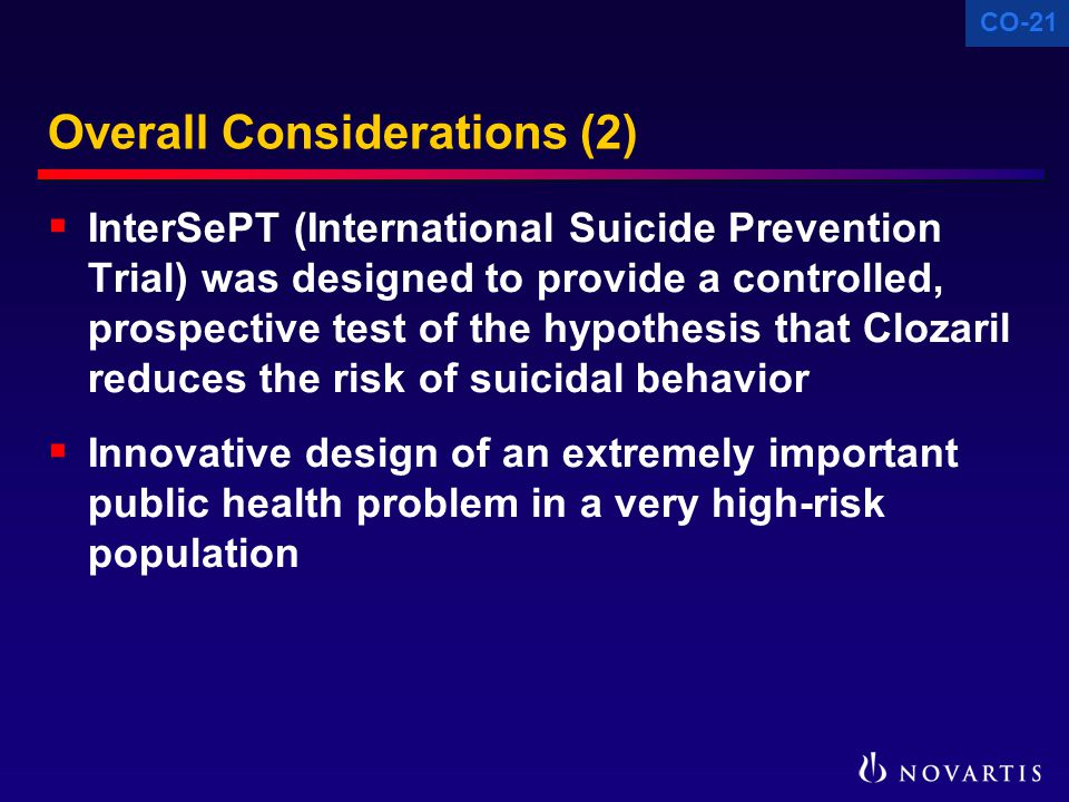 CO-21 Overall Considerations (2)  InterSePT (International Suicide Prevention Trial) was designed to provide a controlled, prospective test of the hypothesis that Clozaril reduces the risk of suicidal behavior  Innovative design of an extremely important public health problem in a very high-risk population