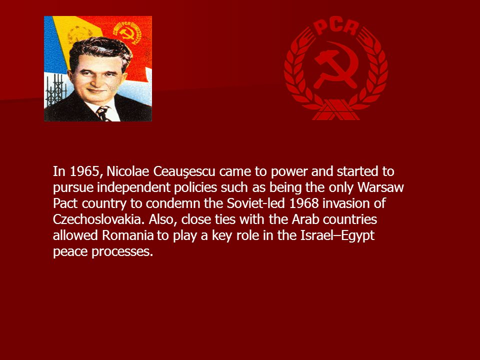 In 1965, Nicolae Ceauşescu came to power and started to pursue independent policies such as being the only Warsaw Pact country to condemn the Soviet-led 1968 invasion of Czechoslovakia.