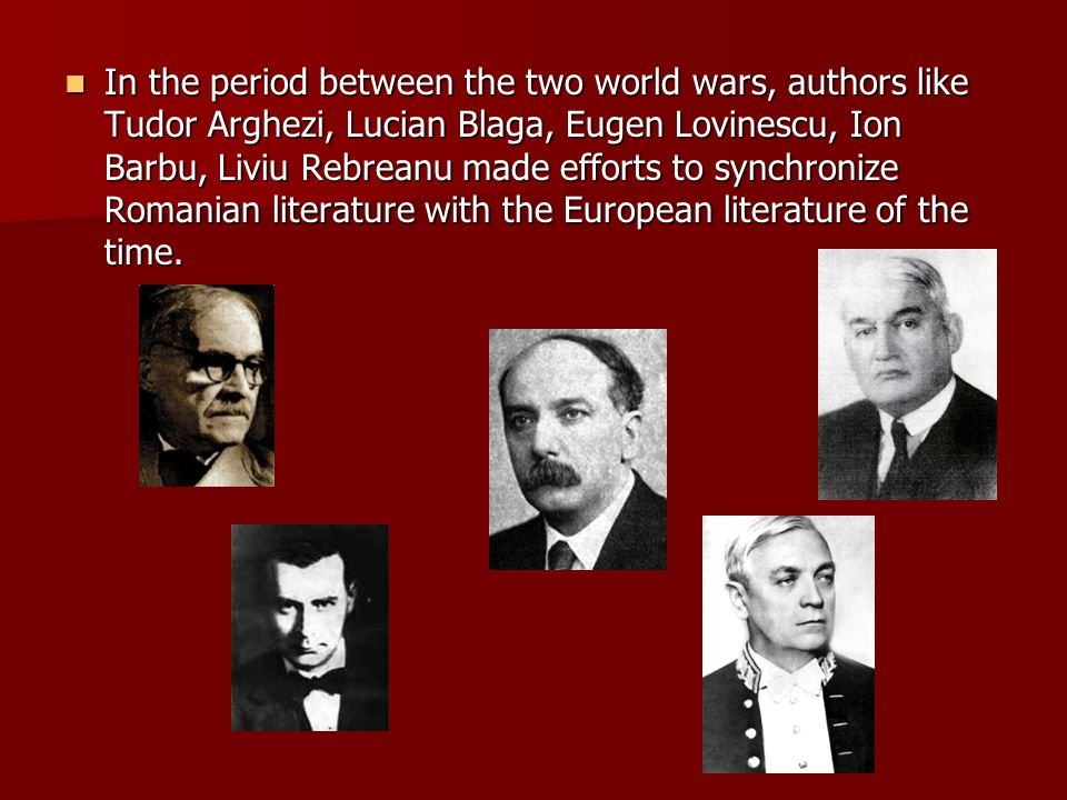 In the period between the two world wars, authors like Tudor Arghezi, Lucian Blaga, Eugen Lovinescu, Ion Barbu, Liviu Rebreanu made efforts to synchronize Romanian literature with the European literature of the time.