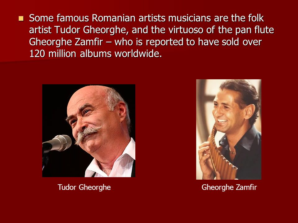 Some famous Romanian artists musicians are the folk artist Tudor Gheorghe, and the virtuoso of the pan flute Gheorghe Zamfir – who is reported to have sold over 120 million albums worldwide.