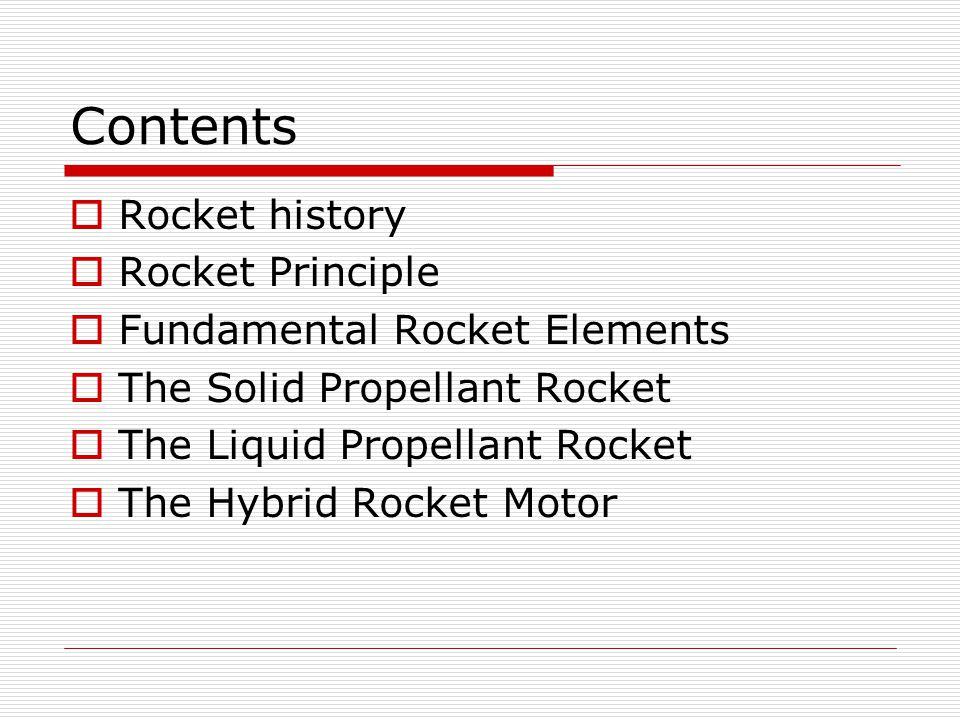 Contents  Rocket history  Rocket Principle  Fundamental Rocket Elements  The Solid Propellant Rocket  The Liquid Propellant Rocket  The Hybrid Rocket Motor