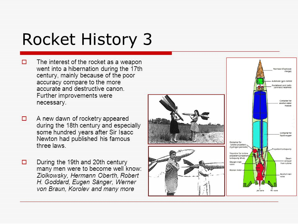Rocket History 3  The interest of the rocket as a weapon went into a hibernation during the 17th century, mainly because of the poor accuracy compare