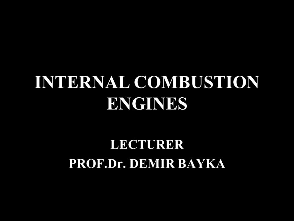 INTERNAL COMBUSTION ENGINES LECTURER PROF.Dr. DEMIR BAYKA