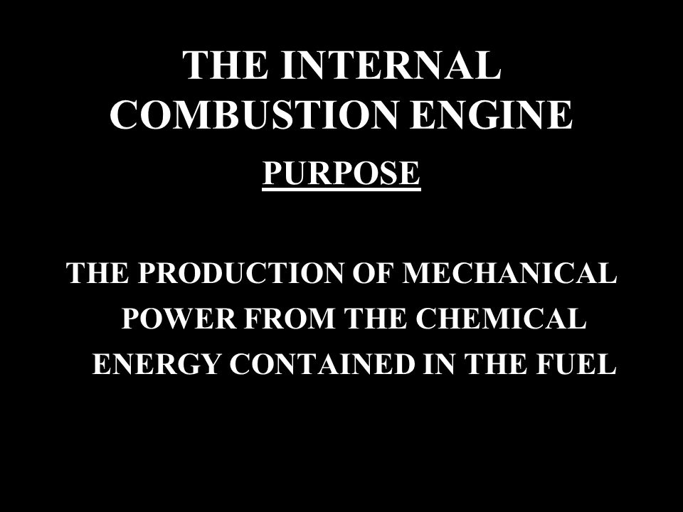 THE INTERNAL COMBUSTION ENGINE PURPOSE THE PRODUCTION OF MECHANICAL POWER FROM THE CHEMICAL ENERGY CONTAINED IN THE FUEL
