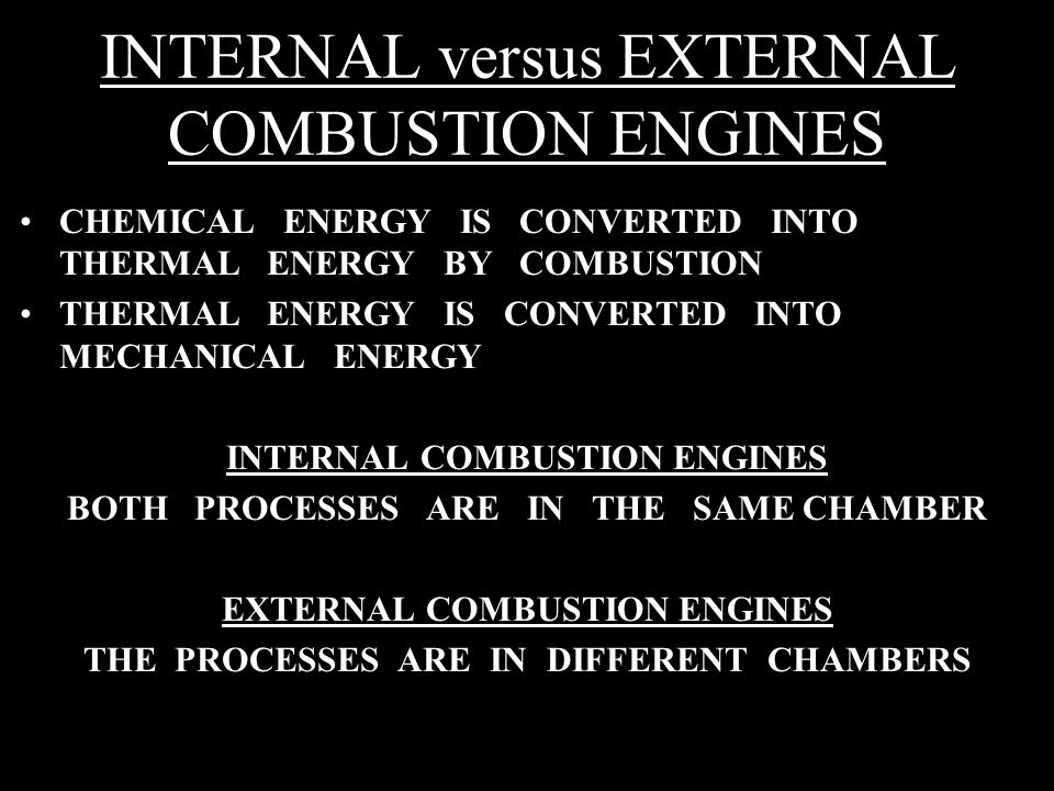 INTERNAL versus EXTERNAL COMBUSTION ENGINES CHEMICAL ENERGY IS CONVERTED INTO THERMAL ENERGY BY COMBUSTION THERMAL ENERGY IS CONVERTED INTO MECHANICAL ENERGY INTERNAL COMBUSTION ENGINES BOTH PROCESSES ARE IN THE SAME CHAMBER EXTERNAL COMBUSTION ENGINES THE PROCESSES ARE IN DIFFERENT CHAMBERS