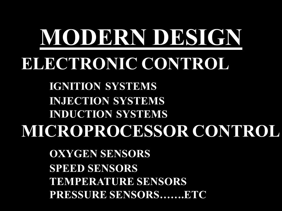 MODERN DESIGN ELECTRONIC CONTROL IGNITION SYSTEMS INJECTION SYSTEMS INDUCTION SYSTEMS MICROPROCESSOR CONTROL OXYGEN SENSORS SPEED SENSORS TEMPERATURE SENSORS PRESSURE SENSORS…….ETC