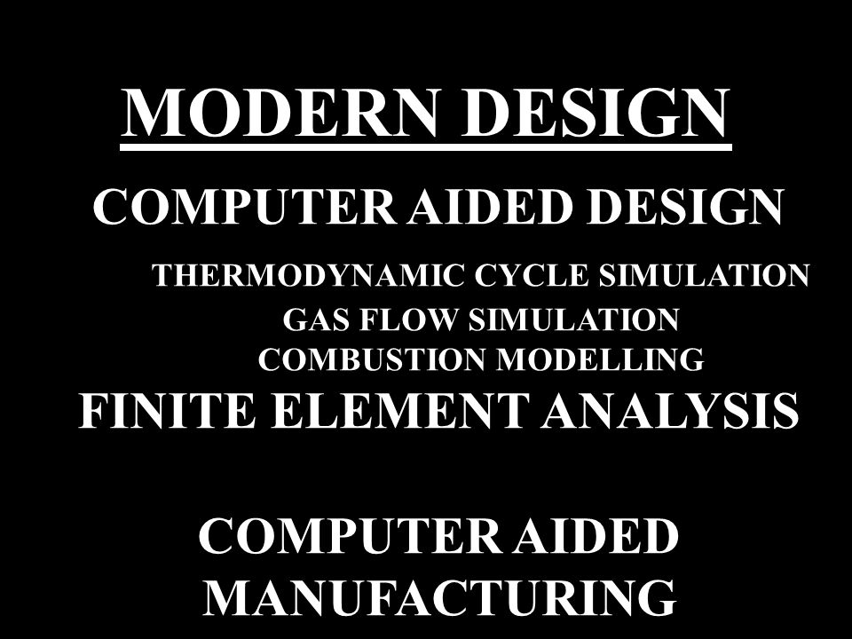 MODERN DESIGN COMPUTER AIDED DESIGN THERMODYNAMIC CYCLE SIMULATION GAS FLOW SIMULATION COMBUSTION MODELLING FINITE ELEMENT ANALYSIS COMPUTER AIDED MANUFACTURING