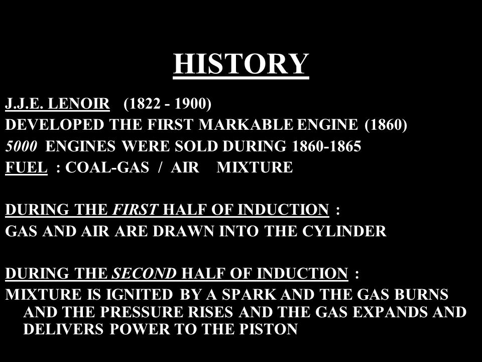 HISTORY J.J.E. LENOIR (1822 - 1900) DEVELOPED THE FIRST MARKABLE ENGINE (1860) 5000 ENGINES WERE SOLD DURING 1860-1865 FUEL : COAL-GAS / AIR MIXTURE D