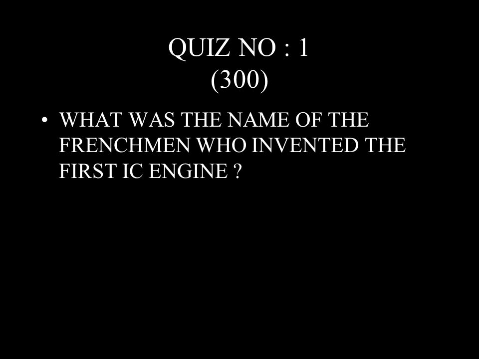 QUIZ NO : 1 (300) WHAT WAS THE NAME OF THE FRENCHMEN WHO INVENTED THE FIRST IC ENGINE