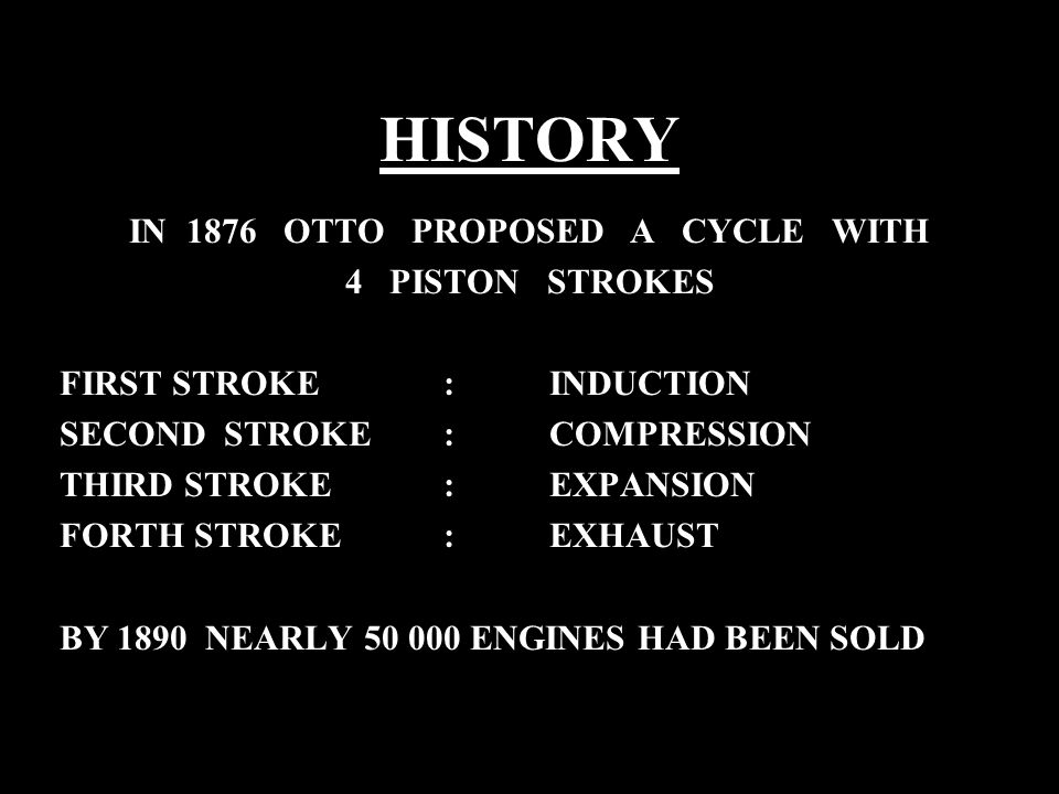 HISTORY IN 1876 OTTO PROPOSED A CYCLE WITH 4 PISTON STROKES FIRST STROKE : INDUCTION SECOND STROKE : COMPRESSION THIRD STROKE : EXPANSION FORTH STROKE : EXHAUST BY 1890 NEARLY 50 000 ENGINES HAD BEEN SOLD
