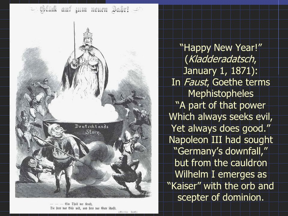 Happy New Year! (Kladderadatsch, January 1, 1871): In Faust, Goethe terms Mephistopheles A part of that power Which always seeks evil, Yet always does good. Napoleon III had sought Germany's downfall, but from the cauldron Wilhelm I emerges as Kaiser with the orb and scepter of dominion.