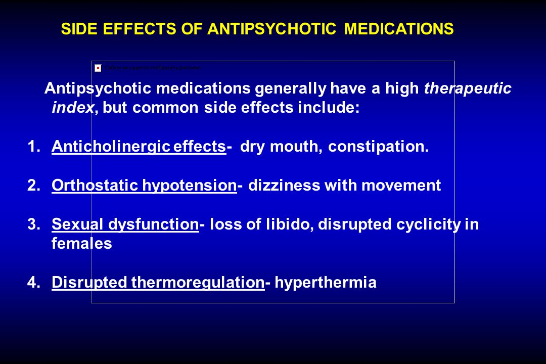 SIDE EFFECTS OF ANTIPSYCHOTIC MEDICATIONS Antipsychotic medications generally have a high therapeutic index, but common side effects include: 1. Antic