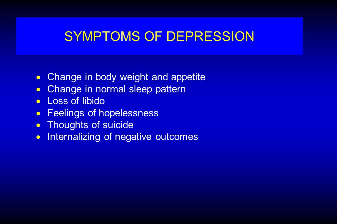 SYMPTOMS OF DEPRESSION  Change in body weight and appetite  Change in normal sleep pattern  Loss of libido  Feelings of hopelessness  Thoughts of