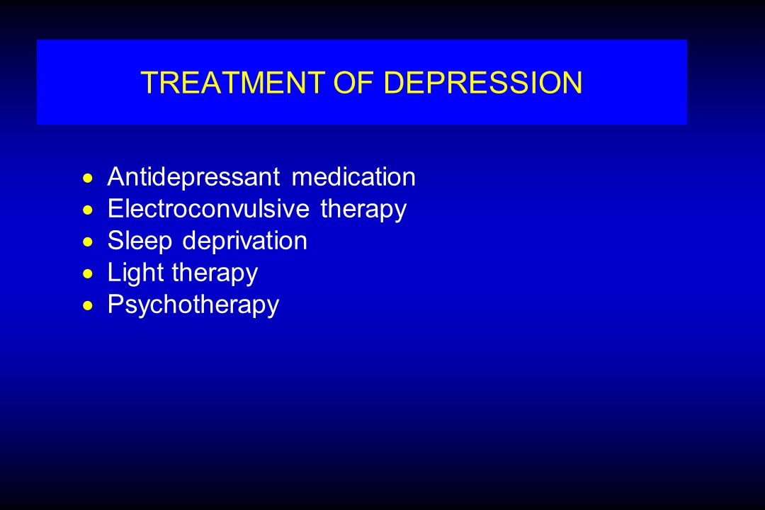 TREATMENT OF DEPRESSION  Antidepressant medication  Electroconvulsive therapy  Sleep deprivation  Light therapy  Psychotherapy