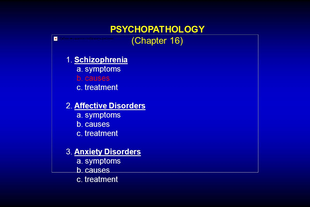 PSYCHOPATHOLOGY (Chapter 16) 1. Schizophrenia a. symptoms b. causes c. treatment 2. Affective Disorders a. symptoms b. causes c. treatment 3. Anxiety