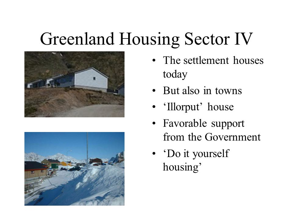 Greenland Housing Sector IV The settlement houses today But also in towns 'Illorput' house Favorable support from the Government 'Do it yourself housing'