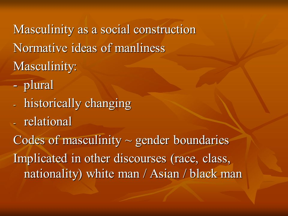 Masculinity as a social construction Normative ideas of manliness Masculinity: - plural - historically changing - relational Codes of masculinity ~ gender boundaries Implicated in other discourses (race, class, nationality) white man / Asian / black man