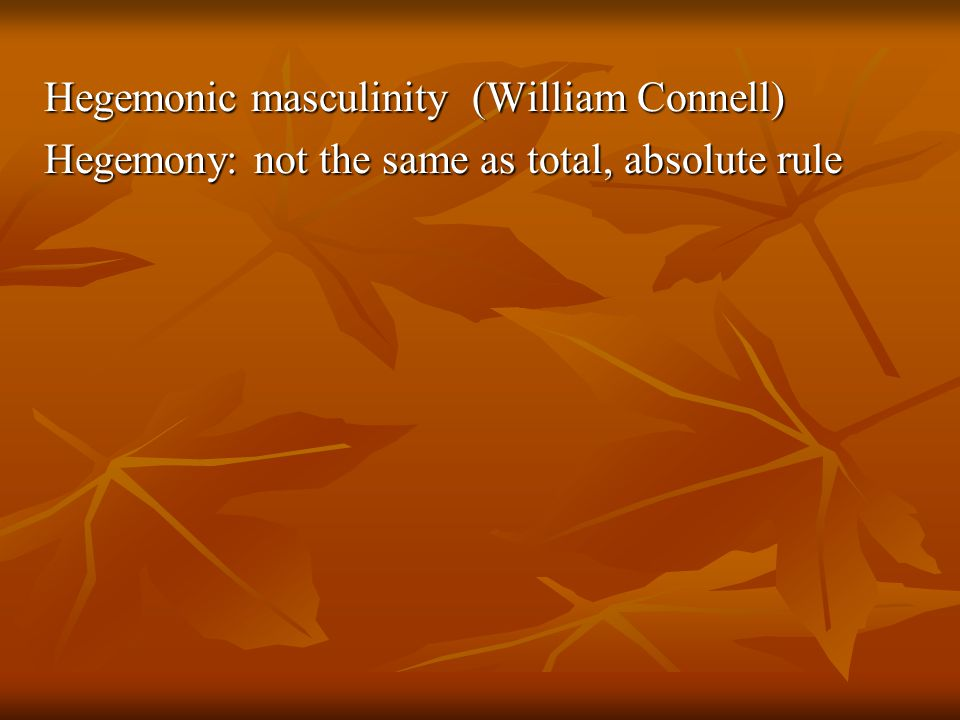 Hegemonic masculinity (William Connell) Hegemony: not the same as total, absolute rule