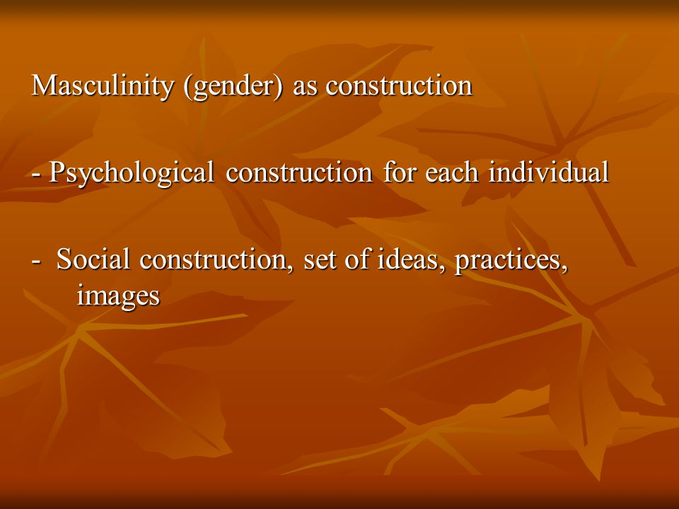 Masculinity (gender) as construction - Psychological construction for each individual - Social construction, set of ideas, practices, images