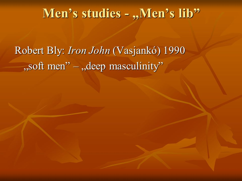 "Men's studies - ""Men's lib Robert Bly: Iron John (Vasjankó) 1990 ""soft men – ""deep masculinity"