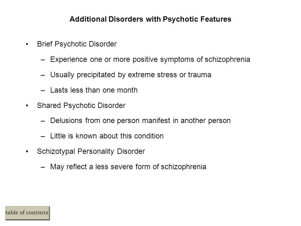 Additional Disorders with Psychotic Features Brief Psychotic Disorder –Experience one or more positive symptoms of schizophrenia –Usually precipitated by extreme stress or trauma –Lasts less than one month Shared Psychotic Disorder –Delusions from one person manifest in another person –Little is known about this condition Schizotypal Personality Disorder –May reflect a less severe form of schizophrenia