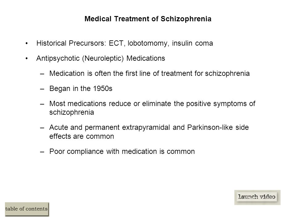 Medical Treatment of Schizophrenia Historical Precursors: ECT, lobotomomy, insulin coma Antipsychotic (Neuroleptic) Medications –Medication is often the first line of treatment for schizophrenia –Began in the 1950s –Most medications reduce or eliminate the positive symptoms of schizophrenia –Acute and permanent extrapyramidal and Parkinson-like side effects are common –Poor compliance with medication is common