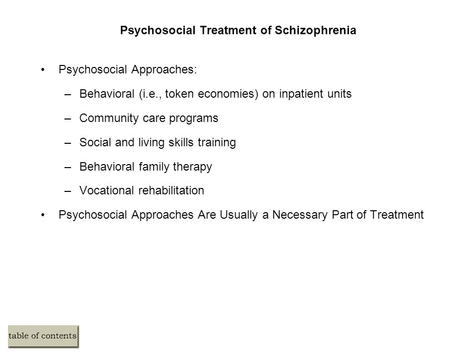 Psychosocial Treatment of Schizophrenia Psychosocial Approaches: –Behavioral (i.e., token economies) on inpatient units –Community care programs –Social and living skills training –Behavioral family therapy –Vocational rehabilitation Psychosocial Approaches Are Usually a Necessary Part of Treatment