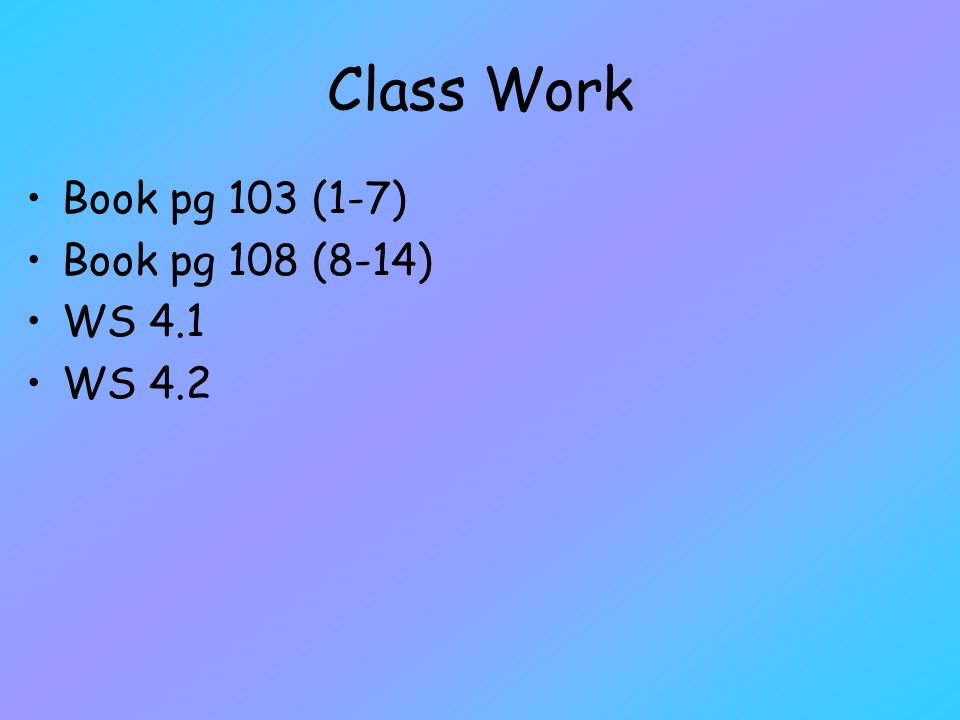 Class Work Book pg 103 (1-7) Book pg 108 (8-14) WS 4.1 WS 4.2