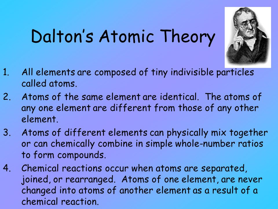 Dalton's Atomic Theory 1.All elements are composed of tiny indivisible particles called atoms. 2.Atoms of the same element are identical. The atoms of