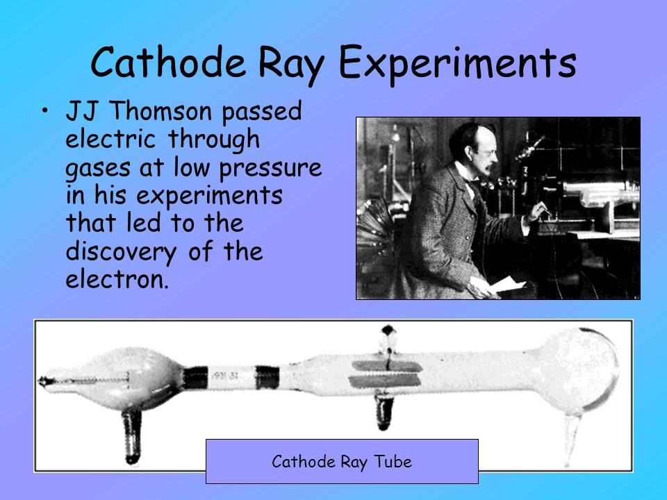 Cathode Ray Experiments JJ Thomson passed electric through gases at low pressure in his experiments that led to the discovery of the electron. Cathode